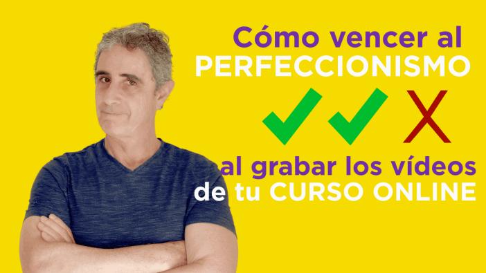 Cómo vencer al perfeccionismo al grabar los vídeos de tu curso online